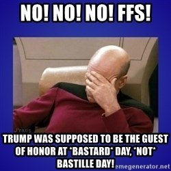 Picard facepalm  - no! no! no! FFs!  Trump was supposed to be the guest of honor at *bastard* day, *not* bastille day!