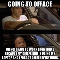 Vin Diesel Car - going to offace Oh No! I have to work from home because my girlfriend is using my laptop and I forgot delete everything