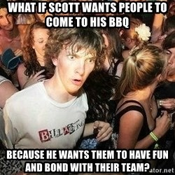 -Sudden Clarity Clarence - What if scott wants people to come to his bBQ because he wants them to have fun and bond with their team?