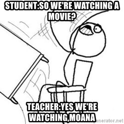 Flip table meme - student:so we're watching a movie? teacher:yes we're watching,moana