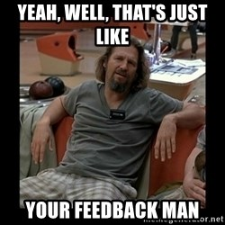 The Dude - Yeah, well, that's just like your feedback man