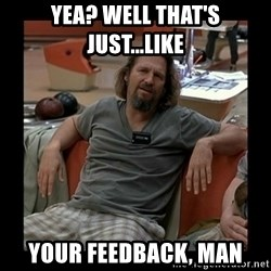The Dude - Yea? well that's just...like your feedback, man