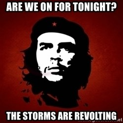 Che Guevara Meme - Are we on for tonight? The storms are REVOLTING