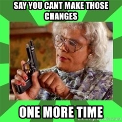 Madea - say you cant make those changes one more time