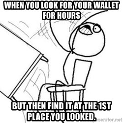 Flip table meme - When you look for your wallet for hours But then find it at the 1st place you looked.