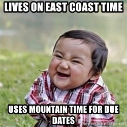 evil plan kid - Lives on east Coast Time Uses Mountain Time for Due dates