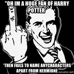 """fuck you guy - """"oh im a huge fan of harry potter' *then fails to name anycharacters apart from hermione"""