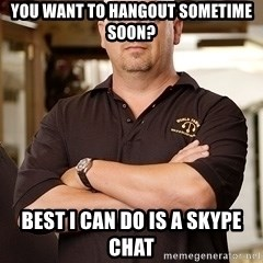 Pawn Stars Rick - You want to hangout sometime soon? Best i can do is a skype chat