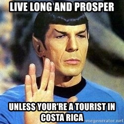 Spock - Live long and prosper unless your're a tourist in costa rica