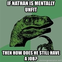 Raptor - If nathan is mentally unfit then how does he still have a job?