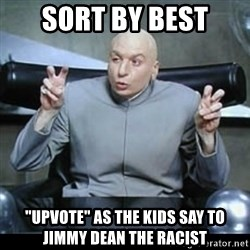 "dr. evil quotation marks - sORT BY BEST ""UPVOTE"" AS THE KIDS SAY TO jIMMY dEAN THE RACIST"