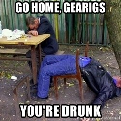 drunk - Go home, Gearigs You're drunk