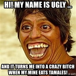 Crazy funny - Hi! My Name is ugly ... And it turns me into a crazy bItch when my mine eats tamales!