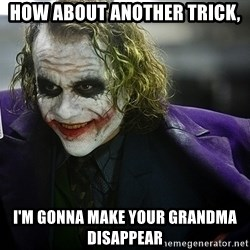 joker - How about another trick, I'm gonna make Your Grandma disAppEar