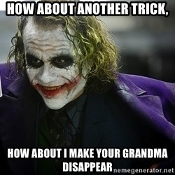 joker - How about Another trick, How about I make your Grandma disappear