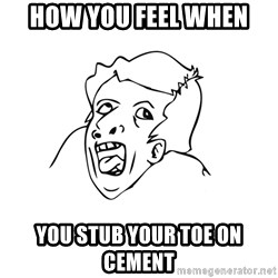 genius rage meme - how you feel when you stub your toe on cement