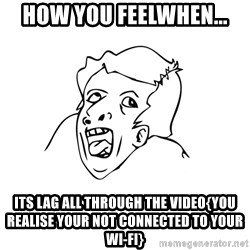 genius rage meme - how you feelwhen... its lag all through the video{you realise your not connected to your wi-fi}