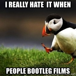 UnpopularOpinion Puffin - I Really hate  it when people bootleg films