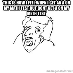 genius rage meme - this is how i feel when i get an a on my math test but dont get a on my meth test