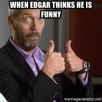 cool story bro house - When Edgar thinks he is funny