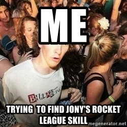 -Sudden Clarity Clarence - Me trying  to find jony's rocket league skill