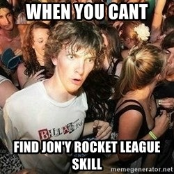 -Sudden Clarity Clarence - When you cant  find jon'y rocket league skill