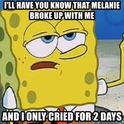 Only Cried for 20 minutes Spongebob - I'll have you know that melanie broke up with me And i only CrieD For 2 Days