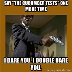 "say what one more time - Say ""the cucumber tests"" one more time I dare you. I double dare you."
