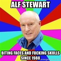 Alf Stewart - Alf stewart Biting faces and fucking skulls since 1988