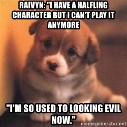 """cute puppy - Raivyn: """"I have a halfling character but i can't play it anymore """"I'm so used to looking evil now."""""""