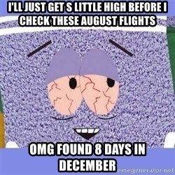 Towelie - I'll just get s little high before I check these august flights Omg found 8 days in december