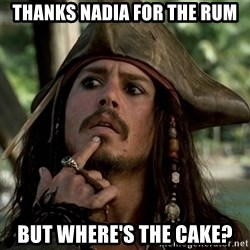Capt Jack Sparrow - Thanks Nadia for the rum But where's the cake?