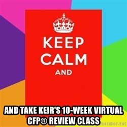 Keep calm and -  and take Keir's 10-week virtual CFP® review class