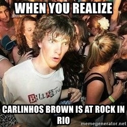 -Sudden Clarity Clarence - when you realize  carlinhos brown is at rock in rio