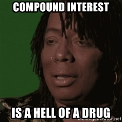 Rick James - Compound interest Is a hell of a drug