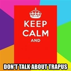 Keep calm and -  DOn'T TALK ABOUT TRAPUS