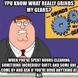 Grinds My Gears Peter Griffin - ypu know what really grinds my gears? When you've spent hours cleaning something INCREDIBLY dirty, and some one come by and ask if you've done anything at all