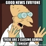 Good News Everyone - Good nEws evryone There are 2 ClOsing adminS TOnight