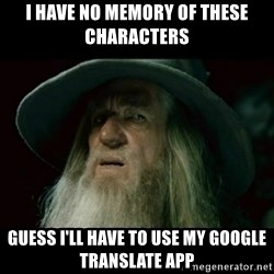 no memory gandalf - I have no memory of these characters guess I'll have to use my google translate app