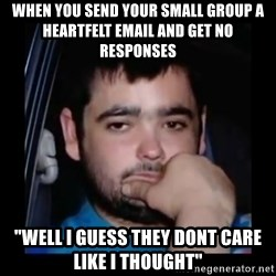 "just waiting for a mate - When you send your small group a heartfelt email and get no responses ""Well I guess they dont care like i thought"""