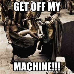 sparta kick - Get off my  Machine!!!