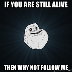 Forever Alone Date Myself Fail Life - If you are still alive then why not follow me