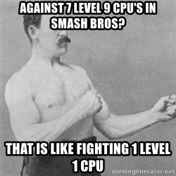 overly manlyman - Against 7 level 9 CPU'S in smash bros? That is like fighting 1 level 1 CPU