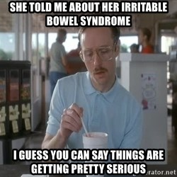 Things are getting pretty Serious (Napoleon Dynamite) - she told me about her irritable bowel syndrome i guess you can say things are getting pretty serious