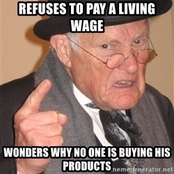 Angry Old Man - Refuses to pay a living wage Wonders why no one is buying his products
