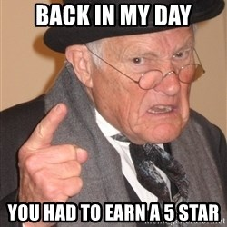 Angry Old Man - Back in my day You had to earn a 5 star