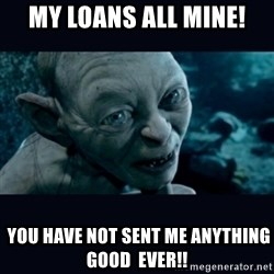 gollum - My Loans ALL MINE!  you have not sent me anything good  EVER!!