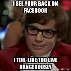 Austin Power - I see your back on facebook I too, like too live dangerously