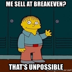 Ralph Wiggum - me sell at breakeven? that's unpossible