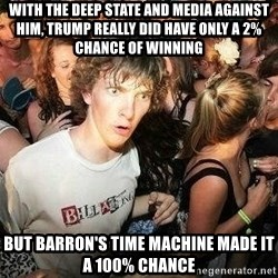 -Sudden Clarity Clarence - With the deep state and media against him, trump really did have only a 2% chance of winning but Barron's time machine made it a 100% chance